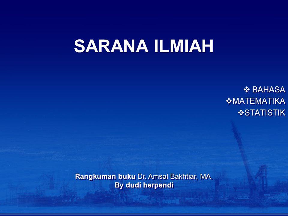 SARANA ILMIAH  BAHASA  MATEMATIKA  STATISTIK  BAHASA  MATEMATIKA  STATISTIK Rangkuman buku Dr. Amsal Bakhtiar, MA. By dudi herpendi Rangkuman bu