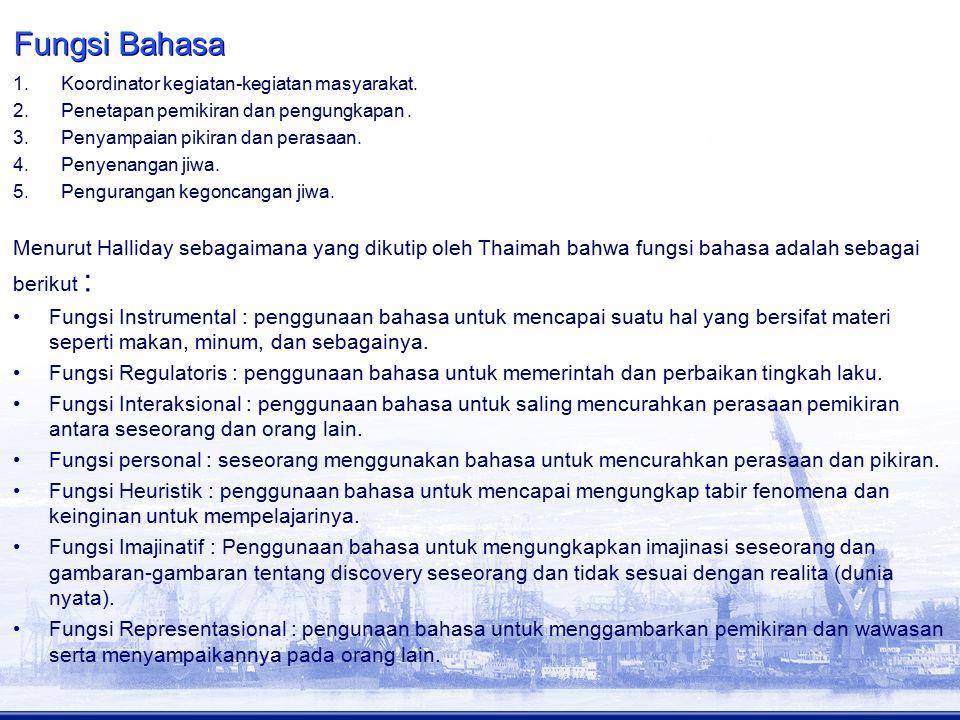 Fungsi Bahasa 1.Koordinator kegiatan-kegiatan masyarakat. 2.Penetapan pemikiran dan pengungkapan. 3.Penyampaian pikiran dan perasaan. 4.Penyenangan ji