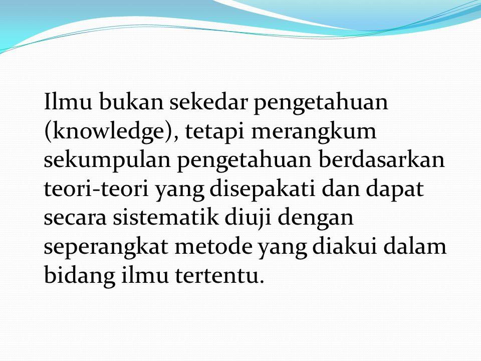 Ilmu bukan sekedar pengetahuan (knowledge), tetapi merangkum sekumpulan pengetahuan berdasarkan teori-teori yang disepakati dan dapat secara sistemati