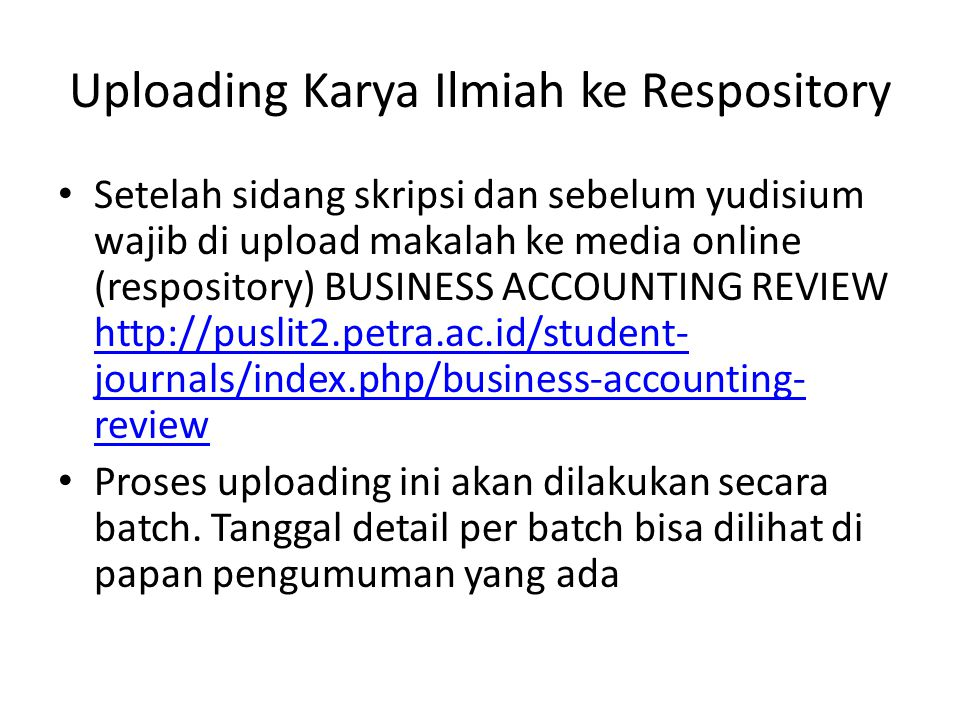 Uploading Karya Ilmiah ke Respository Setelah sidang skripsi dan sebelum yudisium wajib di upload makalah ke media online (respository) BUSINESS ACCOUNTING REVIEW http://puslit2.petra.ac.id/student- journals/index.php/business-accounting- review http://puslit2.petra.ac.id/student- journals/index.php/business-accounting- review Proses uploading ini akan dilakukan secara batch.