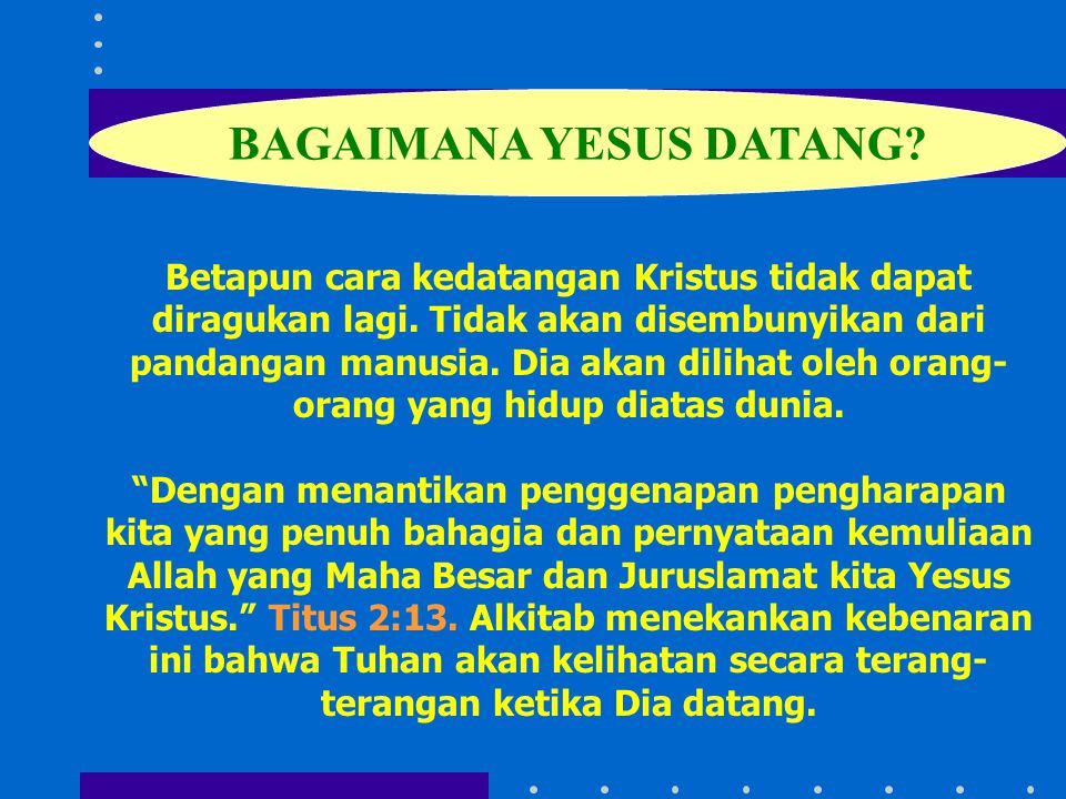 Betapun cara kedatangan Kristus tidak dapat diragukan lagi. Tidak akan disembunyikan dari pandangan manusia. Dia akan dilihat oleh orang- orang yang h
