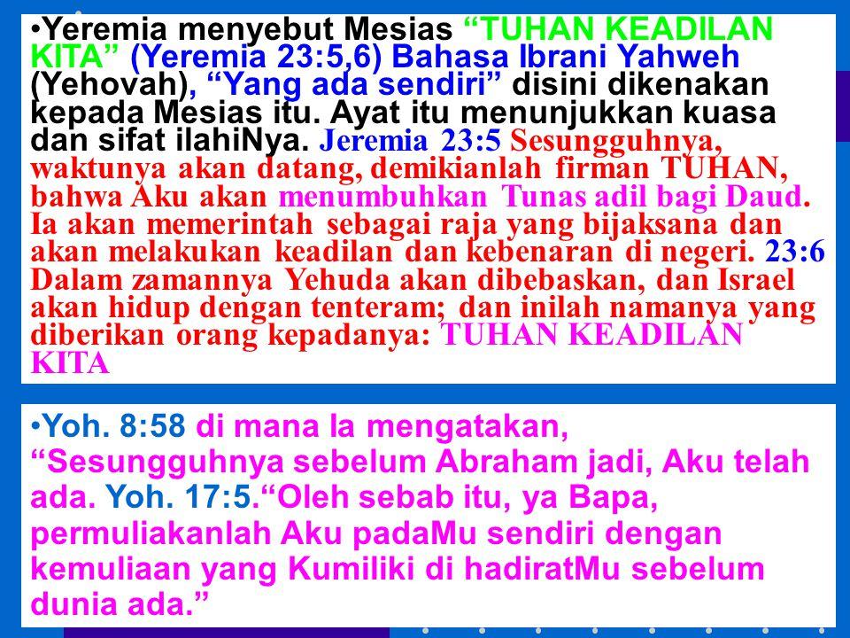 "Yeremia menyebut Mesias ""TUHAN KEADILAN KITA"" (Yeremia 23:5,6) Bahasa Ibrani Yahweh (Yehovah), ""Yang ada sendiri"" disini dikenakan kepada Mesias itu."