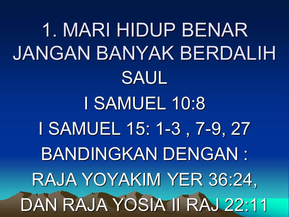 1. MARI HIDUP BENAR JANGAN BANYAK BERDALIH SAUL I SAMUEL 10:8 I SAMUEL 15: 1-3, 7-9, 27 BANDINGKAN DENGAN : RAJA YOYAKIM YER 36:24, DAN RAJA YOSIA II