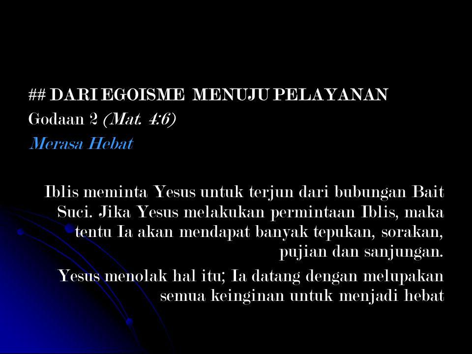 ## DARI EGOISME MENUJU PELAYANAN Godaan 2 (Mat. 4:6) Merasa Hebat Iblis meminta Yesus untuk terjun dari bubungan Bait Suci. Jika Yesus melakukan permi