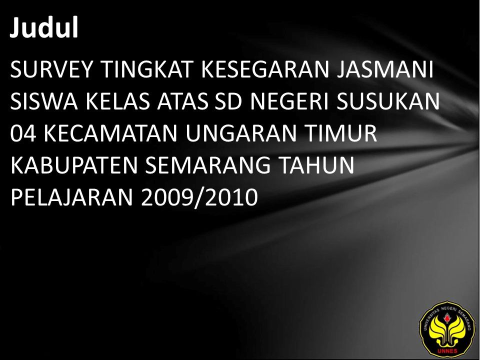 Judul SURVEY TINGKAT KESEGARAN JASMANI SISWA KELAS ATAS SD NEGERI SUSUKAN 04 KECAMATAN UNGARAN TIMUR KABUPATEN SEMARANG TAHUN PELAJARAN 2009/2010