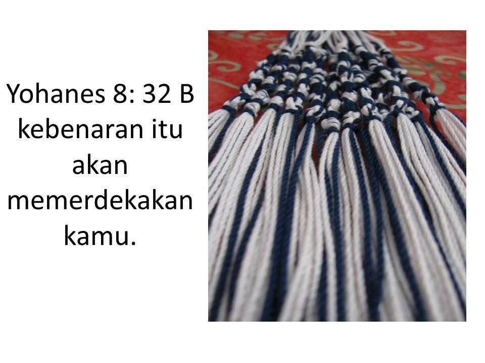 Yohanes 8: 32 B kebenaran itu akan memerdekakan kamu.