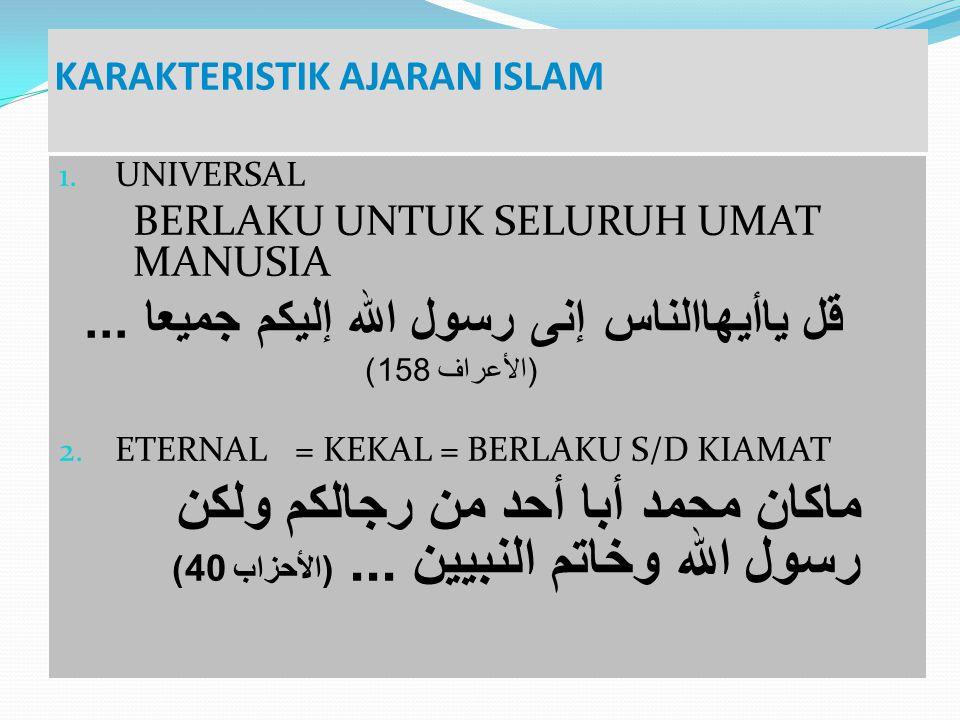 KARAKTERISTIK AJARAN ISLAM 1. UNIVERSAL BERLAKU UNTUK SELURUH UMAT MANUSIA قل ياأيهاالناس إنى رسول الله إليكم جميعا... ( الأعراف 158) 2. ETERNAL = KEK