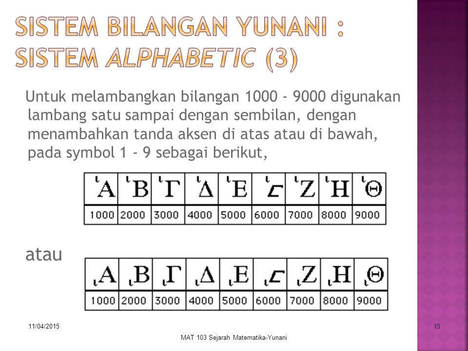 11/04/2015 MAT 103 Sejarah Matematika-Yunani 15 Untuk melambangkan bilangan 1000 - 9000 digunakan lambang satu sampai dengan sembilan, dengan menambahkan tanda aksen di atas atau di bawah, pada symbol 1 - 9 sebagai berikut, atau