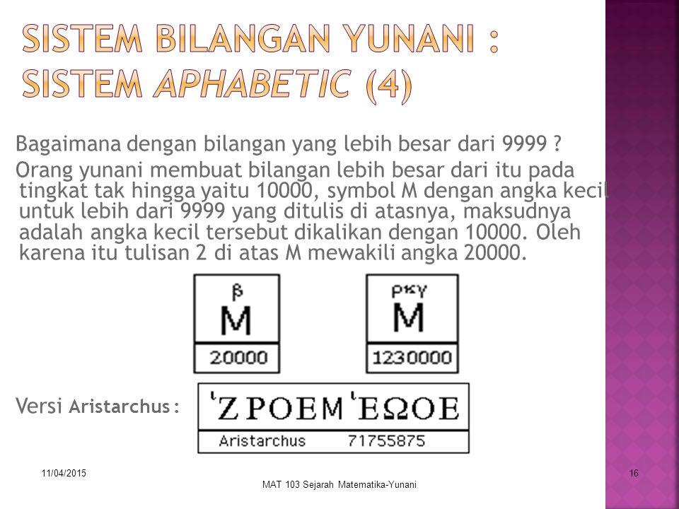 11/04/2015 MAT 103 Sejarah Matematika-Yunani 16 Bagaimana dengan bilangan yang lebih besar dari 9999 ? Orang yunani membuat bilangan lebih besar dari