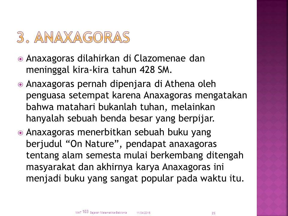  Anaxagoras dilahirkan di Clazomenae dan meninggal kira-kira tahun 428 SM.  Anaxagoras pernah dipenjara di Athena oleh penguasa setempat karena Anax