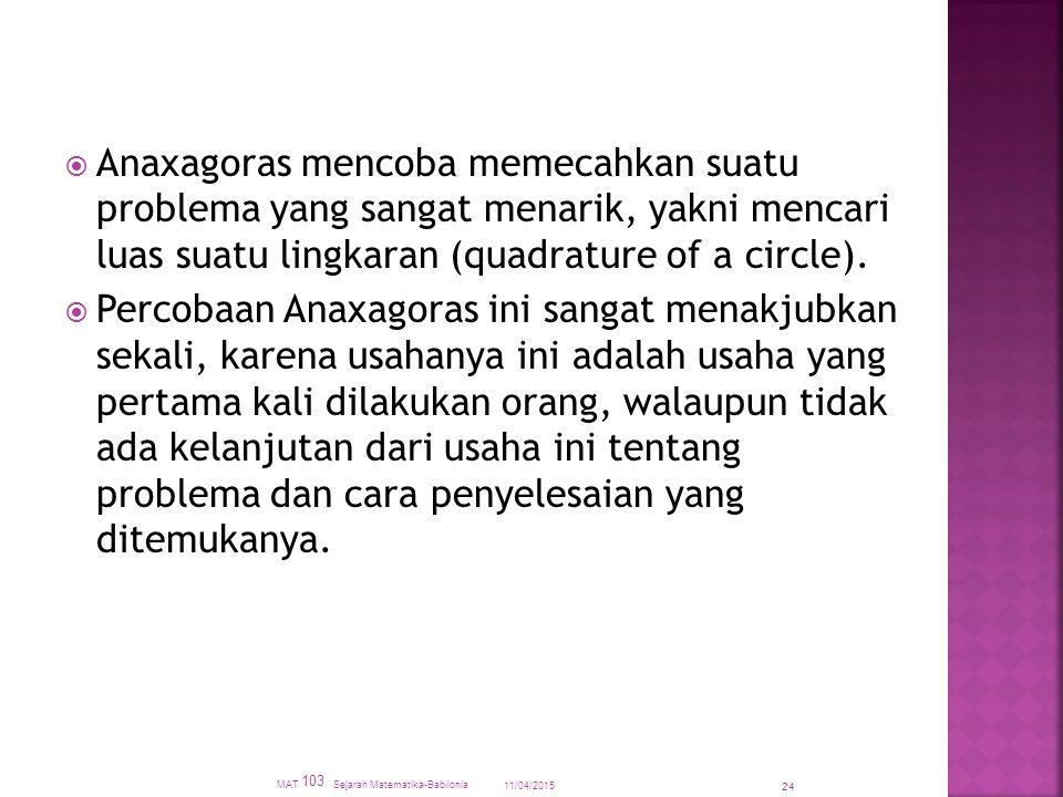  Anaxagoras mencoba memecahkan suatu problema yang sangat menarik, yakni mencari luas suatu lingkaran (quadrature of a circle).  Percobaan Anaxagora