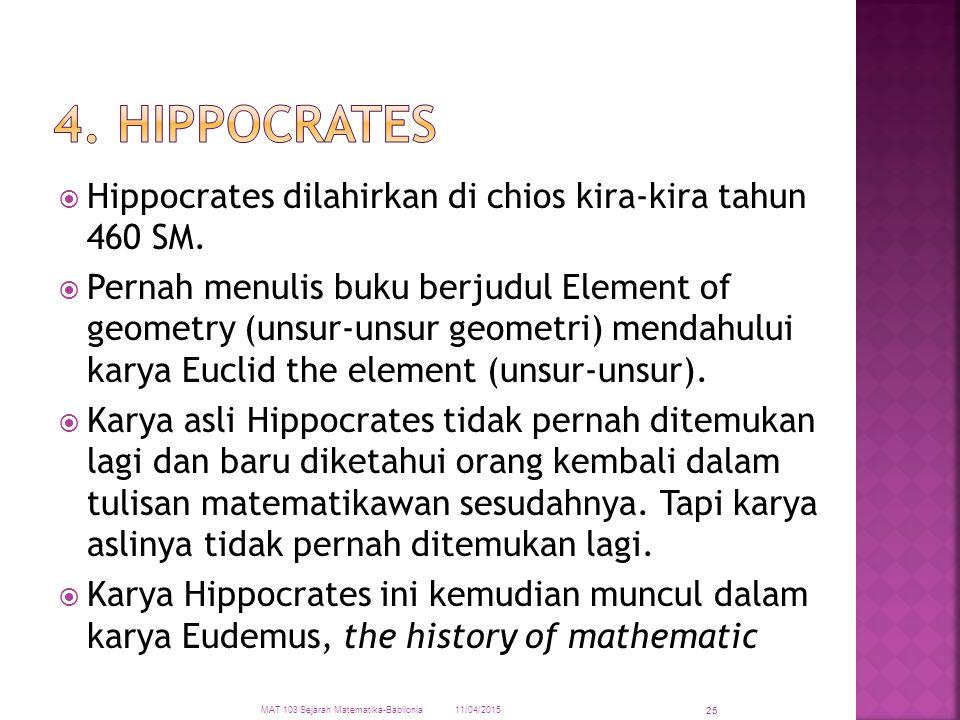  Hippocrates dilahirkan di chios kira-kira tahun 460 SM.  Pernah menulis buku berjudul Element of geometry (unsur-unsur geometri) mendahului karya E