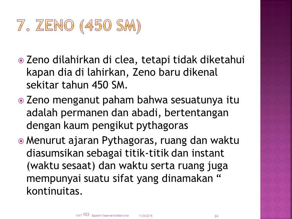 11/04/2015 MAT 103 Sejarah Matematika-Babilonia 34  Zeno dilahirkan di clea, tetapi tidak diketahui kapan dia di lahirkan, Zeno baru dikenal sekitar