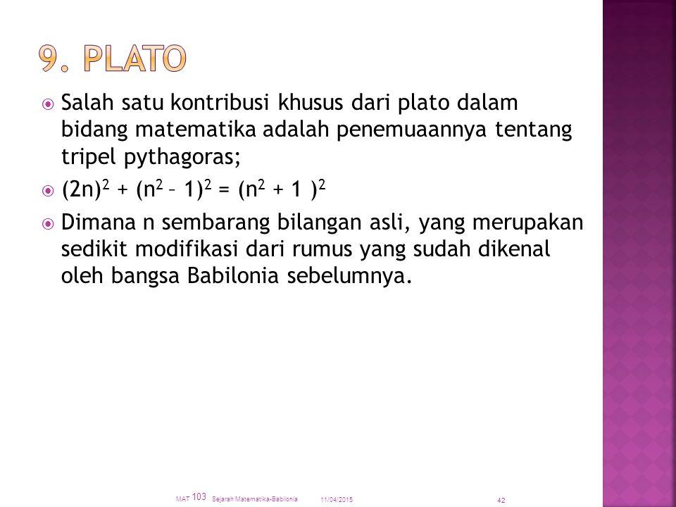  Salah satu kontribusi khusus dari plato dalam bidang matematika adalah penemuaannya tentang tripel pythagoras;  (2n) 2 + (n 2 – 1) 2 = (n 2 + 1 ) 2  Dimana n sembarang bilangan asli, yang merupakan sedikit modifikasi dari rumus yang sudah dikenal oleh bangsa Babilonia sebelumnya.