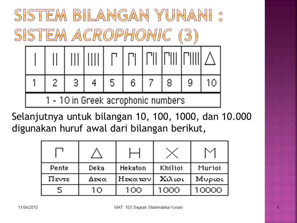 11/04/2015MAT 103 Sejarah Matematika-Yunani17 Usulan Apollonius : M dengan α di atas mewakili M 1 = 10 4 M dengan β di atas mewakili M 2 = 10 8 … dst Angka yang dikalikan dengan 10 4, 10 8, dst ditulis setelah simbol M Χαι yang menginterpretasikan tambah ditulis antara bagian bilangan Contoh :