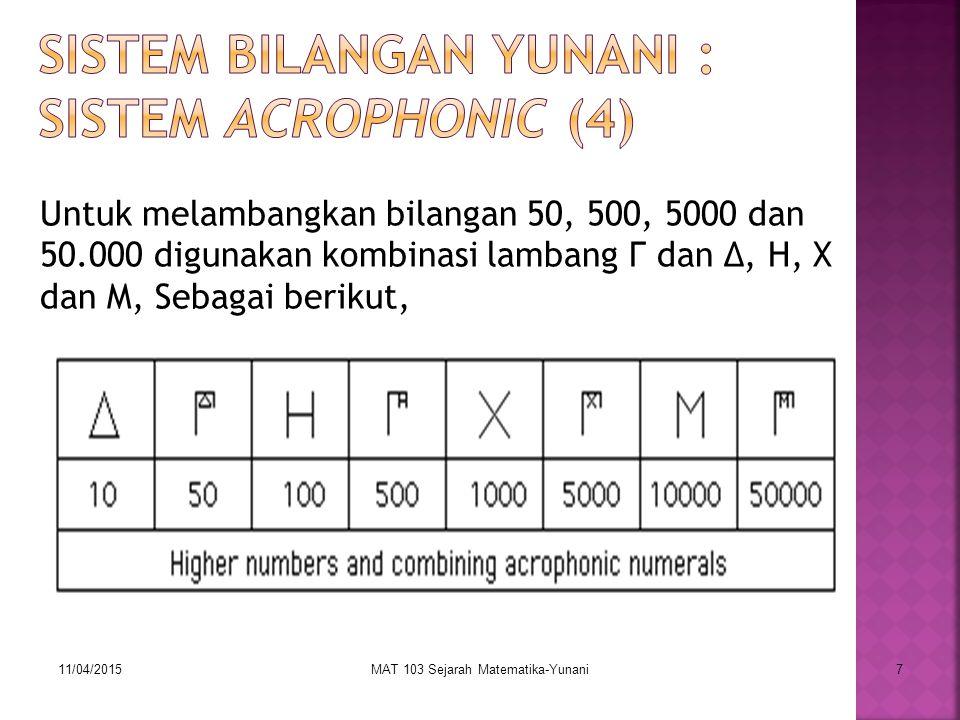 11/04/2015MAT 103 Sejarah Matematika-Yunani7 Untuk melambangkan bilangan 50, 500, 5000 dan 50.000 digunakan kombinasi lambang Γ dan ∆, H, X dan M, Seb