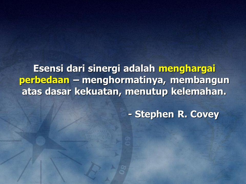 Esensi dari sinergi adalah menghargai perbedaan – menghormatinya, membangun atas dasar kekuatan, menutup kelemahan. - Stephen R. Covey