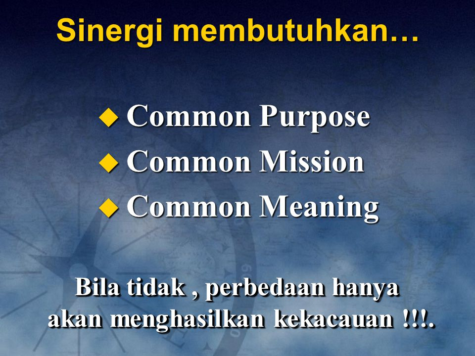 Sinergi membutuhkan…  Common Purpose  Common Mission  Common Meaning Bila tidak, perbedaan hanya akan menghasilkan kekacauan !!!. Bila tidak, perbe