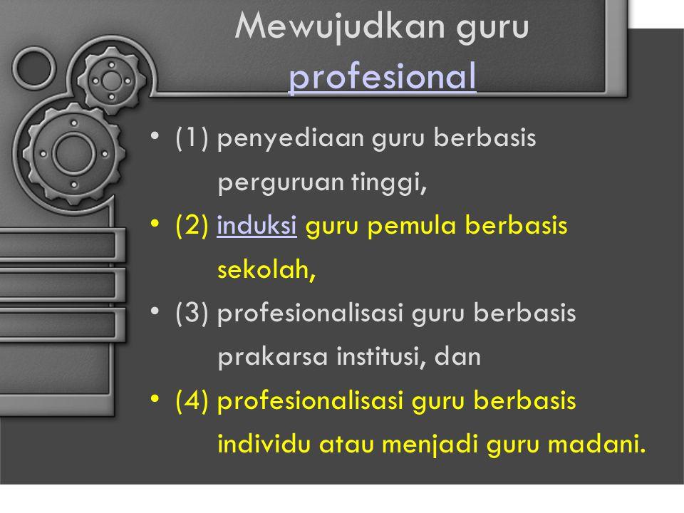 Mewujudkan guru profesional profesional (1) penyediaan guru berbasis perguruan tinggi, (2) induksi guru pemula berbasisinduksi sekolah, (3) profesiona