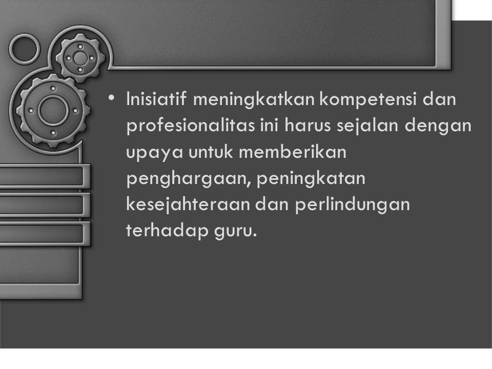 Inisiatif meningkatkan kompetensi dan profesionalitas ini harus sejalan dengan upaya untuk memberikan penghargaan, peningkatan kesejahteraan dan perli