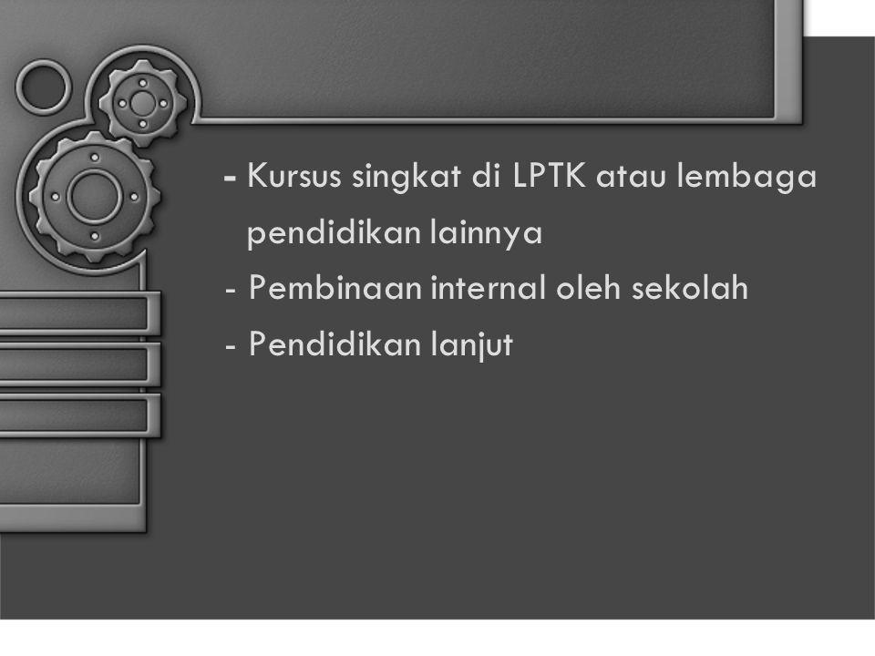 - Kursus singkat di LPTK atau lembaga pendidikan lainnya - Pembinaan internal oleh sekolah - Pendidikan lanjut