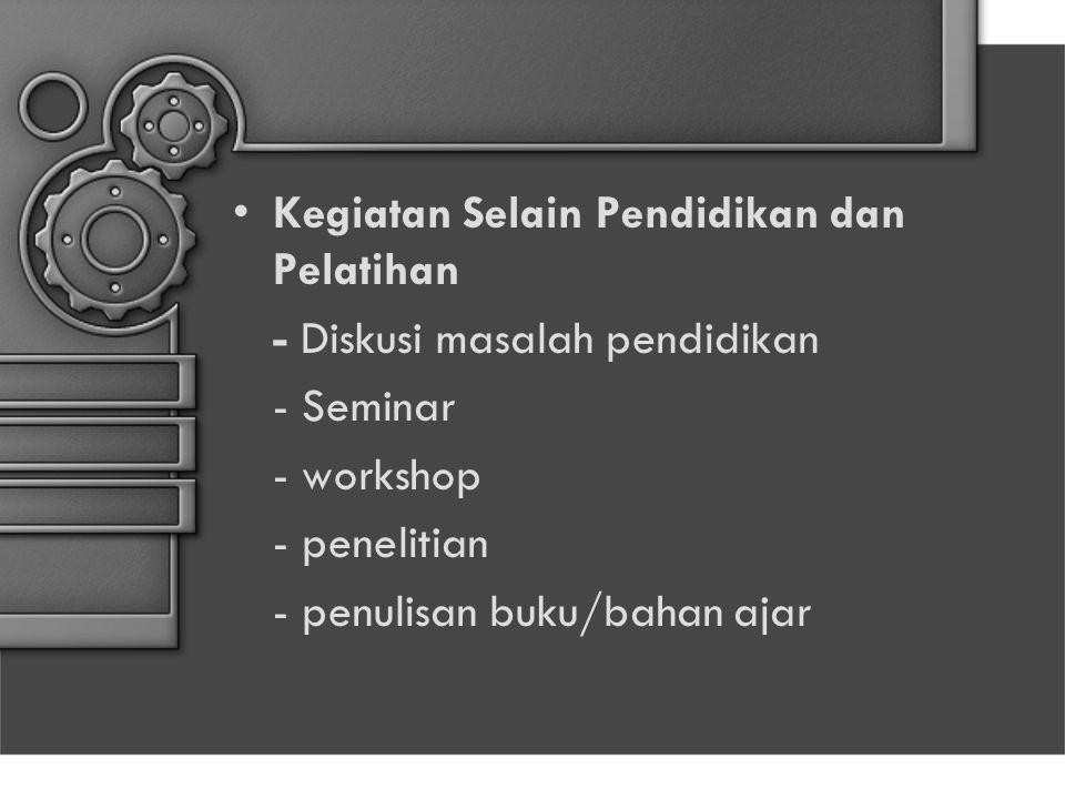 Kegiatan Selain Pendidikan dan Pelatihan - Diskusi masalah pendidikan - Seminar - workshop - penelitian - penulisan buku/bahan ajar