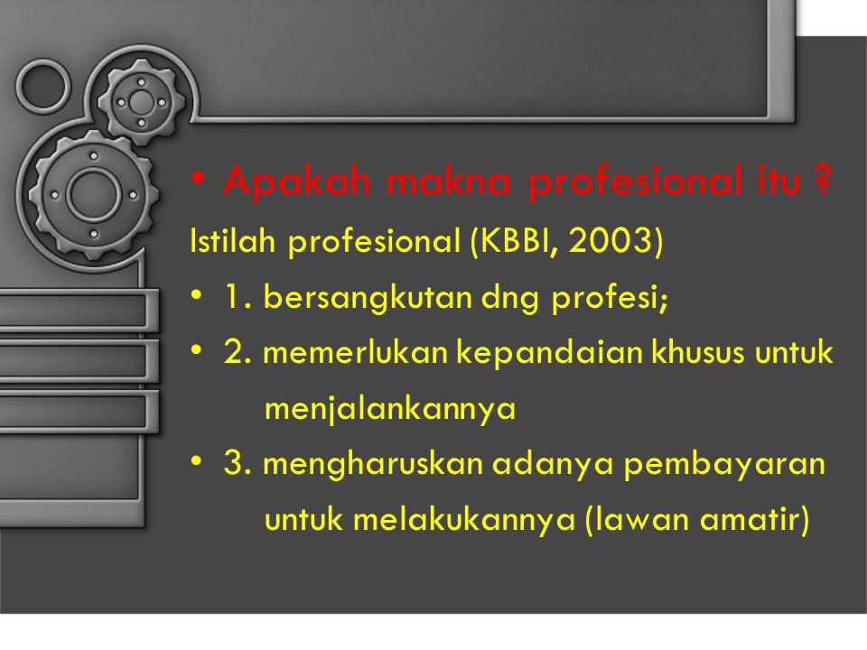 Apakah makna profesional itu ? Istilah profesional (KBBI, 2003) 1. bersangkutan dng profesi; 2. memerlukan kepandaian khusus untuk menjalankannya 3. m