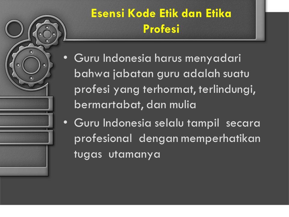 Esensi Kode Etik dan Etika Profesi Guru Indonesia harus menyadari bahwa jabatan guru adalah suatu profesi yang terhormat, terlindungi, bermartabat, da