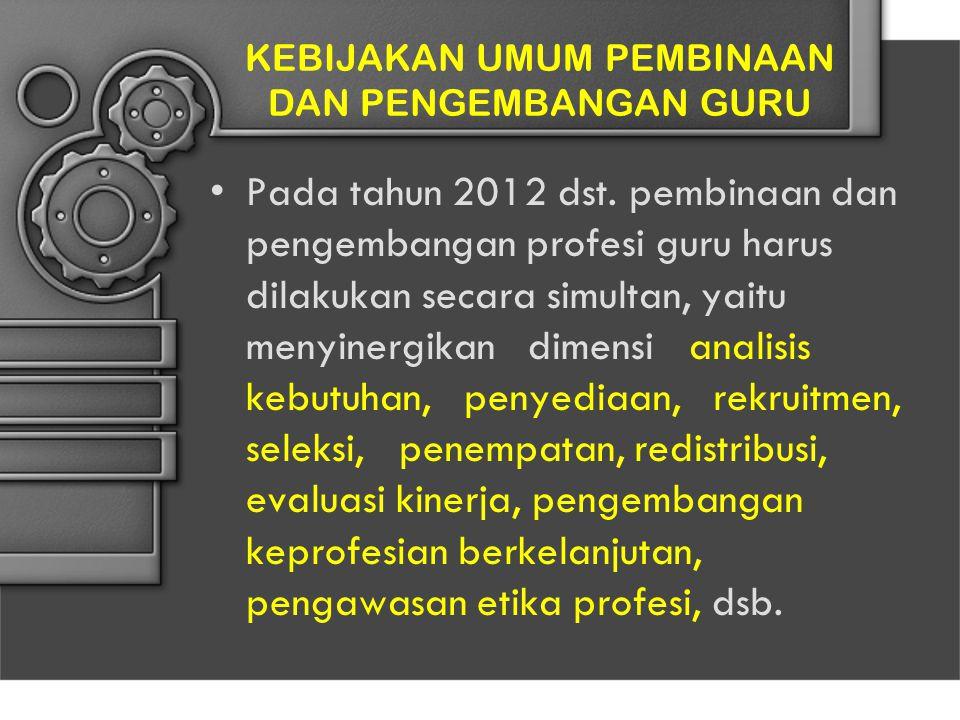 KEBIJAKAN UMUM PEMBINAAN DAN PENGEMBANGAN GURU Pada tahun 2012 dst. pembinaan dan pengembangan profesi guru harus dilakukan secara simultan, yaitu men