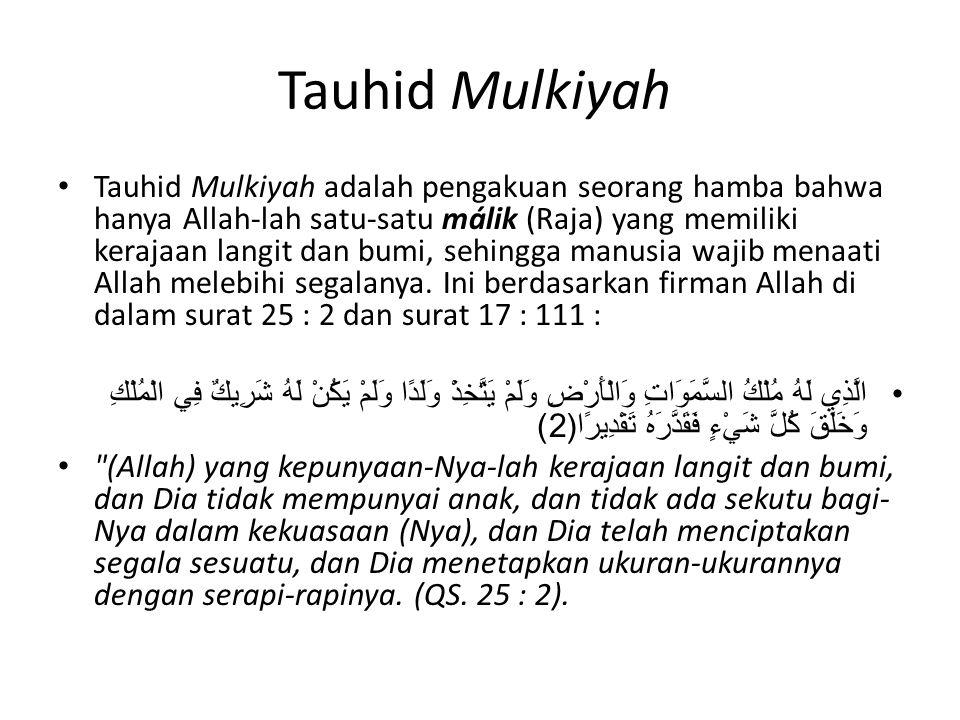 Tauhid Mulkiyah Tauhid Mulkiyah adalah pengakuan seorang hamba bahwa hanya Allah-lah satu-satu málik (Raja) yang memiliki kerajaan langit dan bumi, se