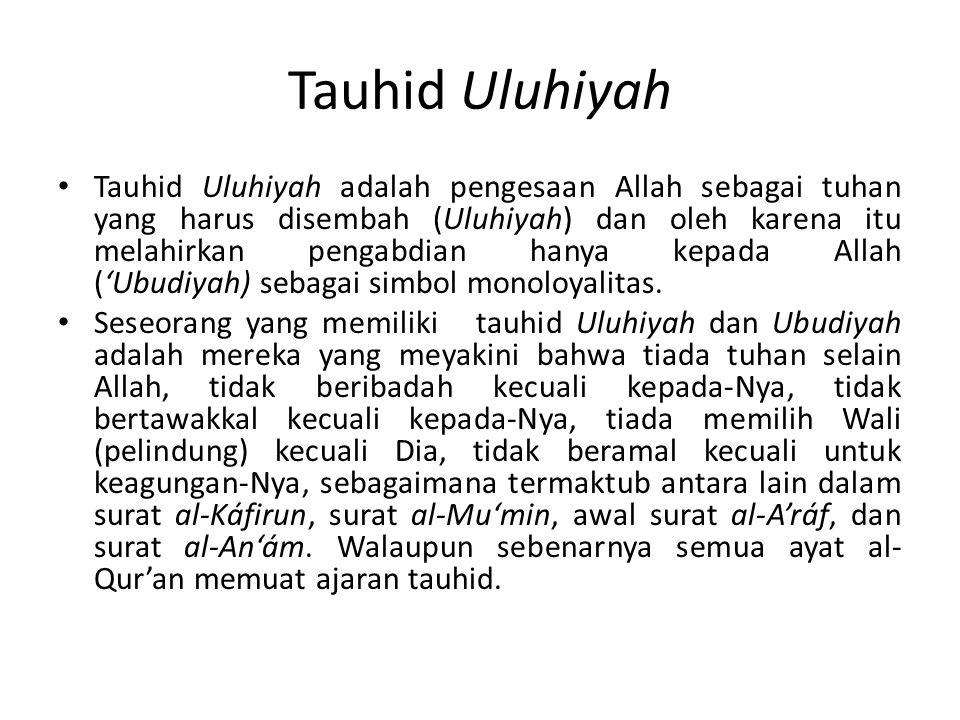 Tauhid Uluhiyah Tauhid Uluhiyah adalah pengesaan Allah sebagai tuhan yang harus disembah (Uluhiyah) dan oleh karena itu melahirkan pengabdian hanya ke