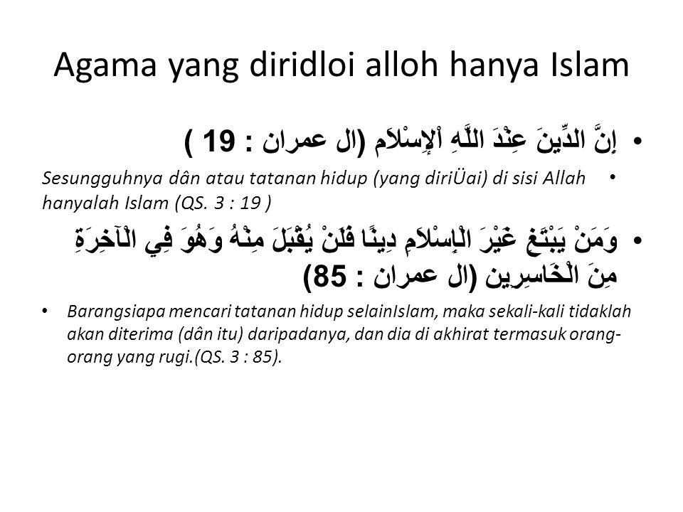 Agama yang diridloi alloh hanya Islam إِنَّ الدِّينَ عِنْدَ اللَّهِ اْلإِسْلاَم ( ال عمران : 19 ) Sesungguhnya dân atau tatanan hidup (yang diriÜai) d