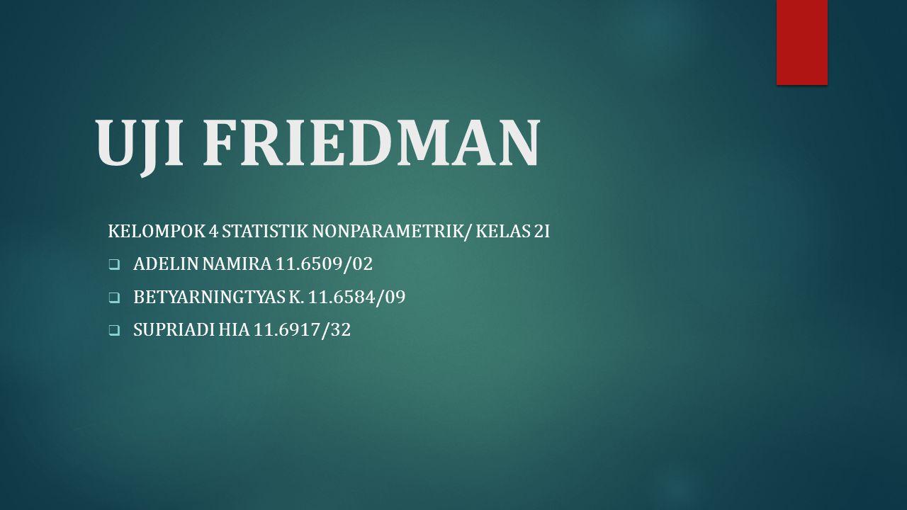 UJI FRIEDMAN KELOMPOK 4 STATISTIK NONPARAMETRIK/ KELAS 2I  ADELIN NAMIRA 11.6509/02  BETYARNINGTYAS K.