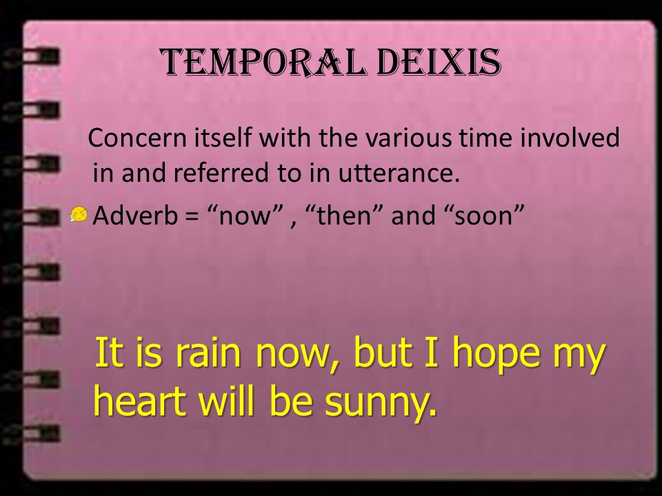 "Temporal Deixis Concern itself with the various time involved in and referred to in utterance. Adverb = ""now"", ""then"" and ""soon"" It is rain now, but I"
