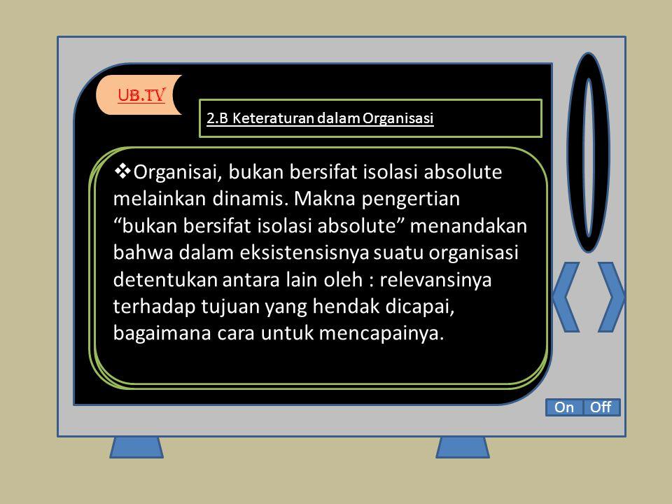 U b.Tv OnOff 2.B Keteraturan dalam Organisasi Organisasi bukan bersifat mekanistik matematis kerena,  pertama, organisasi sebagai alat menghimpun sejumlah orang untuk tujuan tertentu.