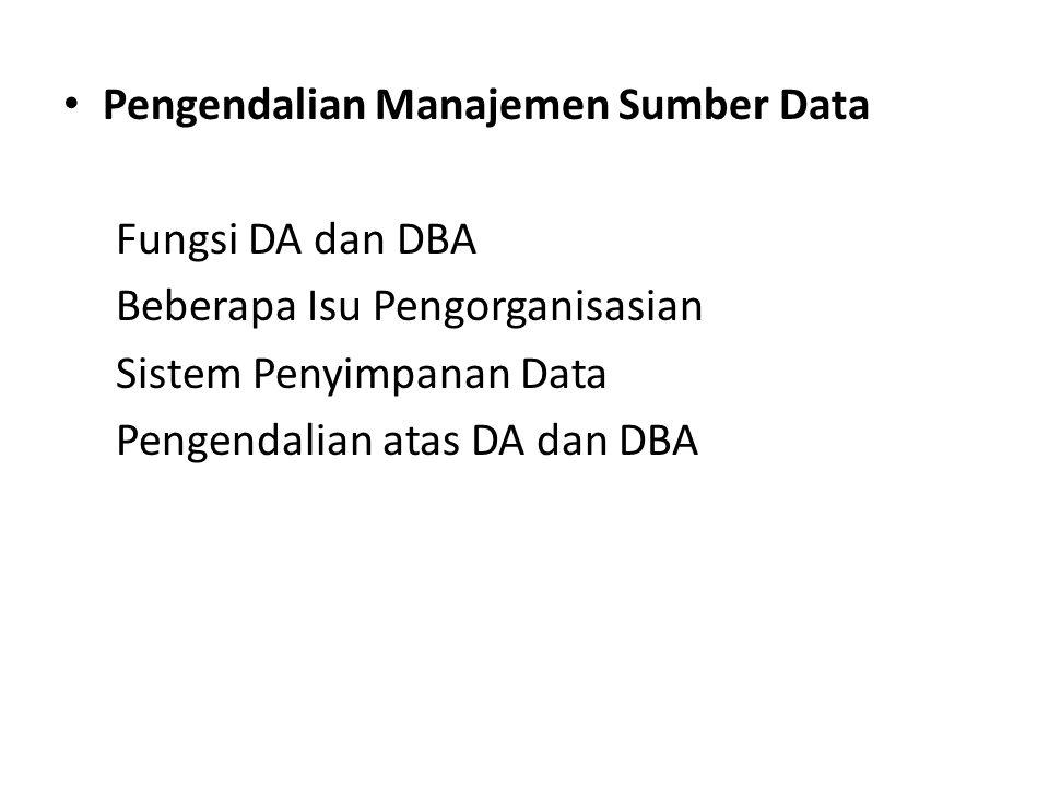 Pengendalian Manajemen Sumber Data Fungsi DA dan DBA Beberapa Isu Pengorganisasian Sistem Penyimpanan Data Pengendalian atas DA dan DBA