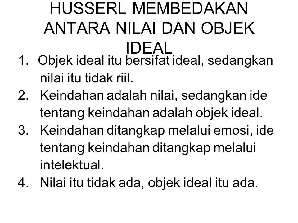 HUSSERL MEMBEDAKAN ANTARA NILAI DAN OBJEK IDEAL 1.Objek ideal itu bersifat ideal, sedangkan nilai itu tidak riil.