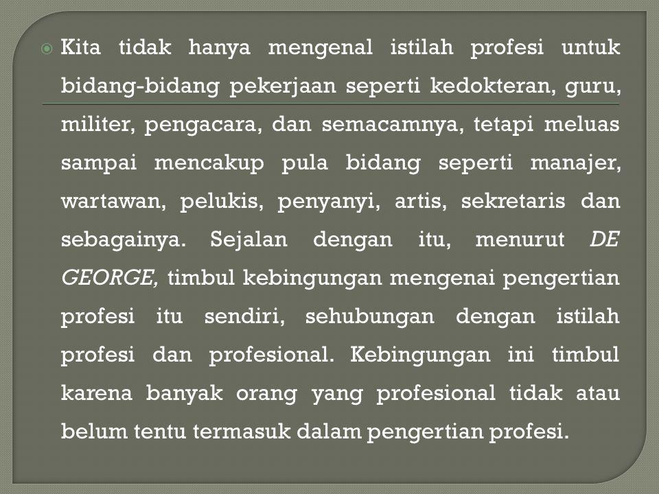  Kita tidak hanya mengenal istilah profesi untuk bidang-bidang pekerjaan seperti kedokteran, guru, militer, pengacara, dan semacamnya, tetapi meluas sampai mencakup pula bidang seperti manajer, wartawan, pelukis, penyanyi, artis, sekretaris dan sebagainya.