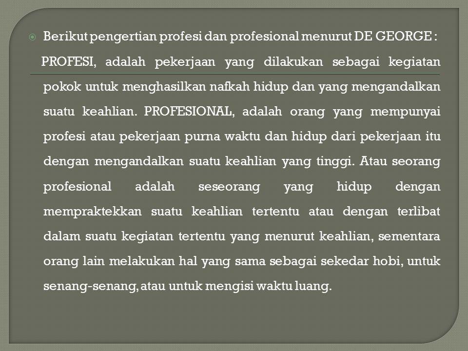  Berikut pengertian profesi dan profesional menurut DE GEORGE : PROFESI, adalah pekerjaan yang dilakukan sebagai kegiatan pokok untuk menghasilkan nafkah hidup dan yang mengandalkan suatu keahlian.