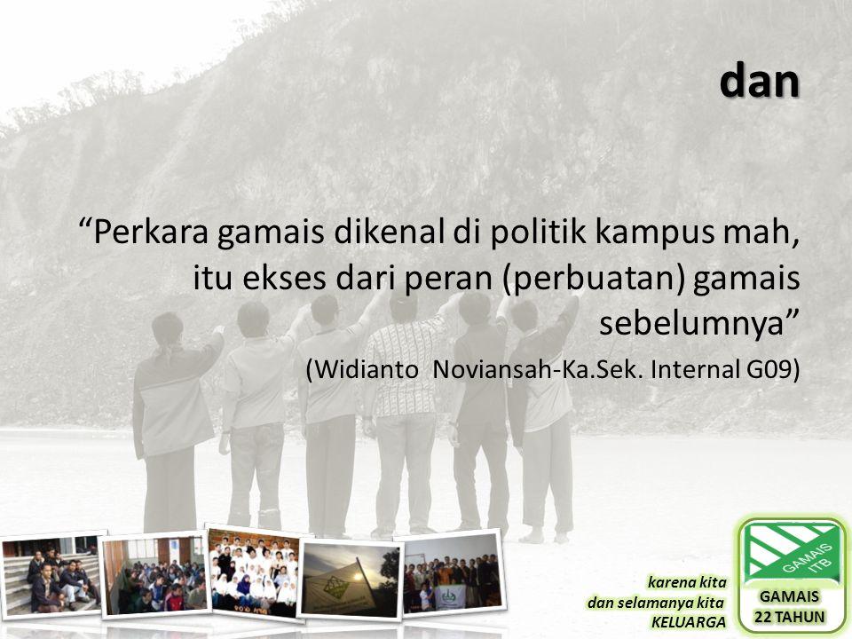 "dan ""Perkara gamais dikenal di politik kampus mah, itu ekses dari peran (perbuatan) gamais sebelumnya"" (Widianto Noviansah-Ka.Sek. Internal G09)"