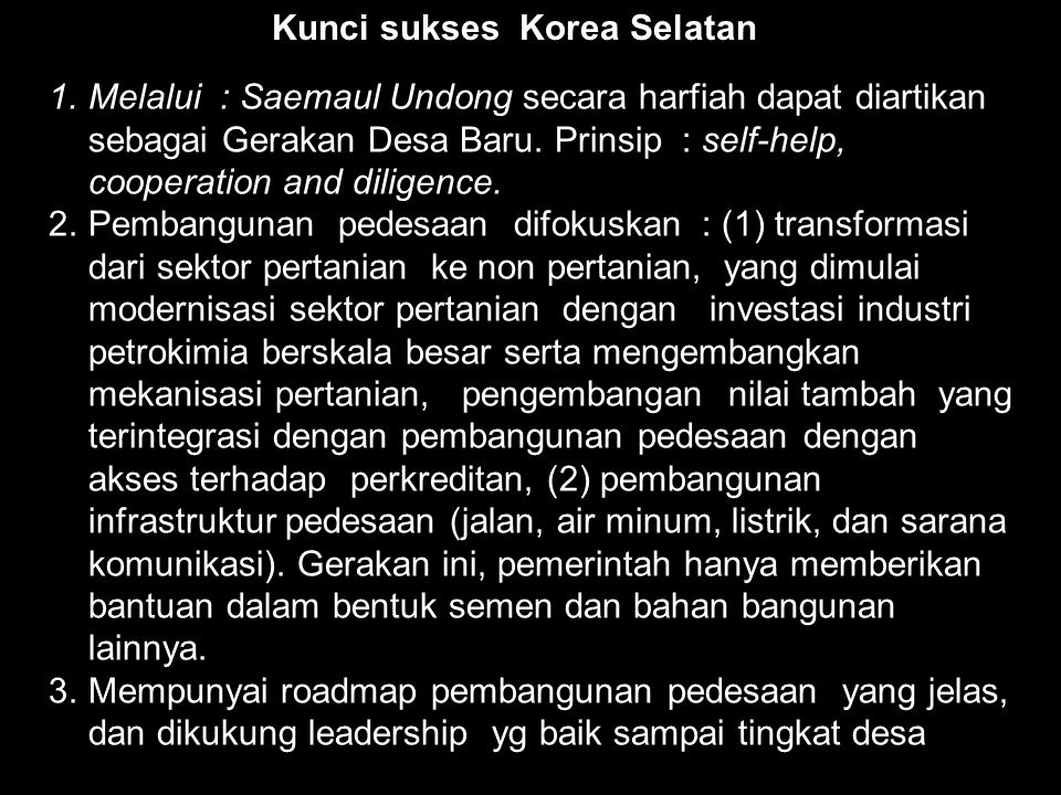 1.Melalui : Saemaul Undong secara harfiah dapat diartikan sebagai Gerakan Desa Baru. Prinsip : self-help, cooperation and diligence. 2.Pembangunan ped