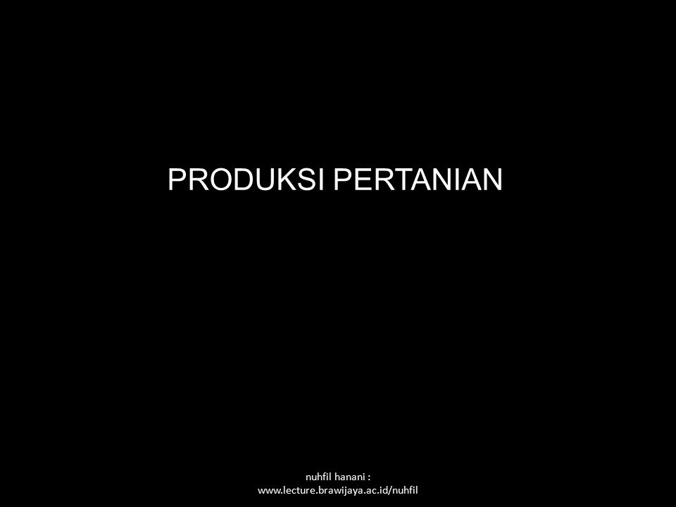 nuhfil hanani : www.lecture.brawijaya.ac.id/nuhfil PRODUKSI PERTANIAN