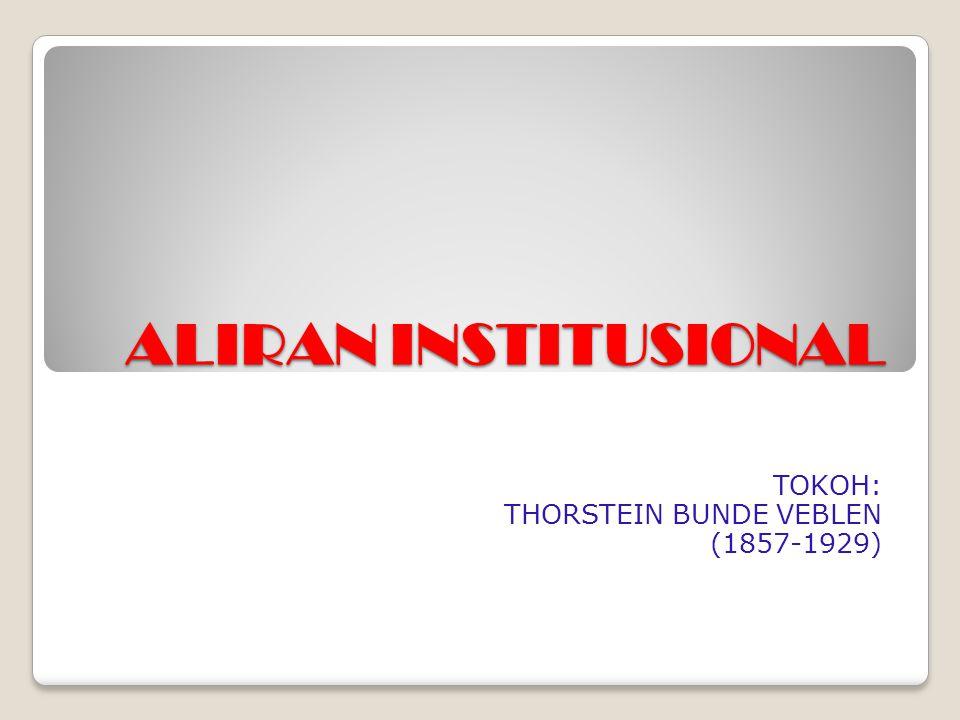 ALIRAN INSTITUSIONAL TOKOH: THORSTEIN BUNDE VEBLEN (1857-1929)
