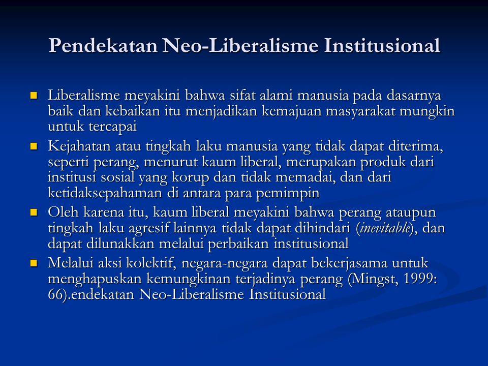 Pendekatan Neo-Liberalisme Institusional Liberalisme meyakini bahwa sifat alami manusia pada dasarnya baik dan kebaikan itu menjadikan kemajuan masyar