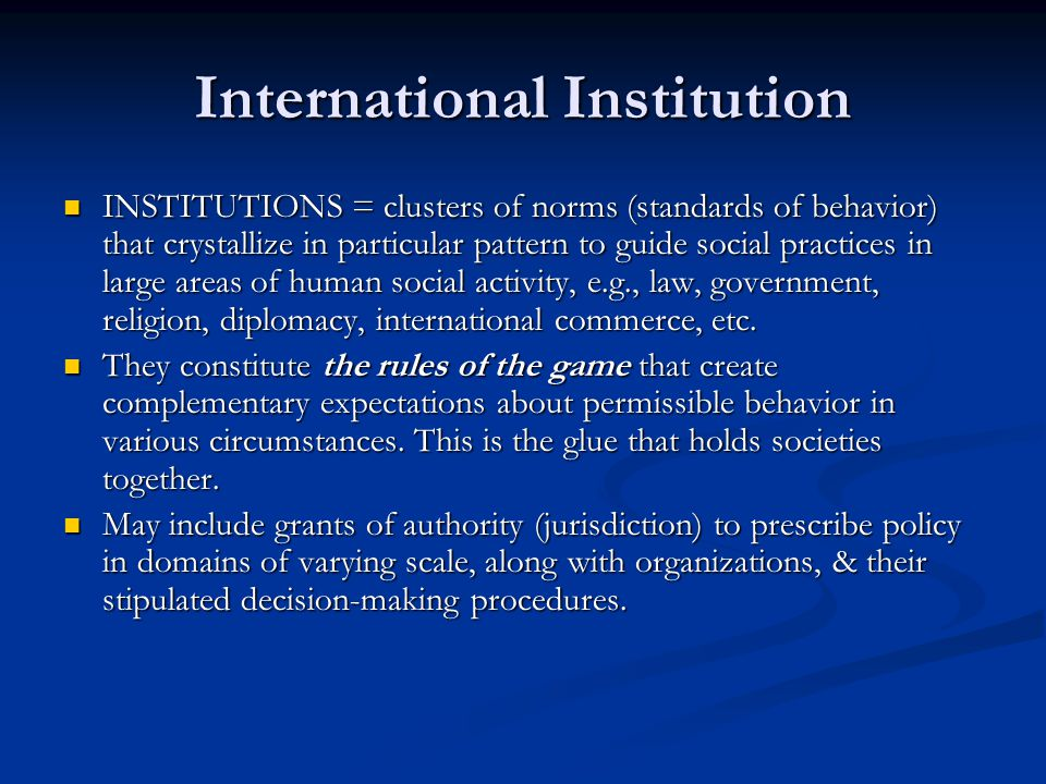 International Institution INSTITUTIONS = clusters of norms (standards of behavior) that crystallize in particular pattern to guide social practices in
