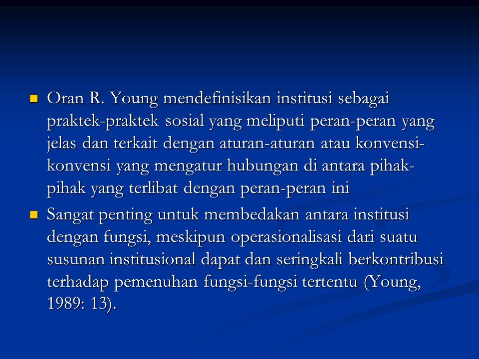 Oran R. Young mendefinisikan institusi sebagai praktek-praktek sosial yang meliputi peran-peran yang jelas dan terkait dengan aturan-aturan atau konve