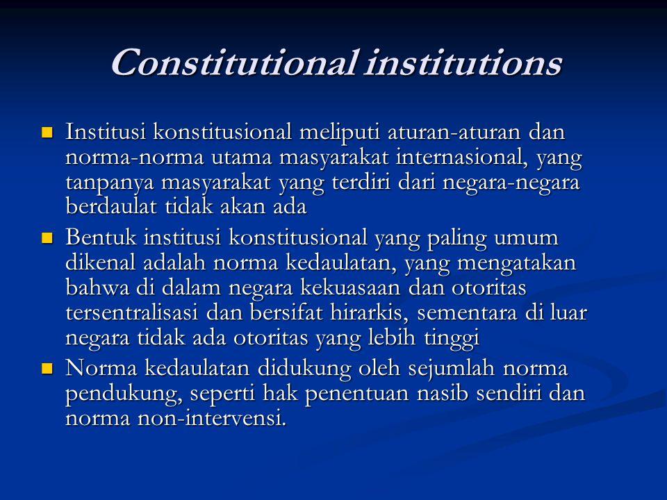 Constitutional institutions Institusi konstitusional meliputi aturan-aturan dan norma-norma utama masyarakat internasional, yang tanpanya masyarakat y