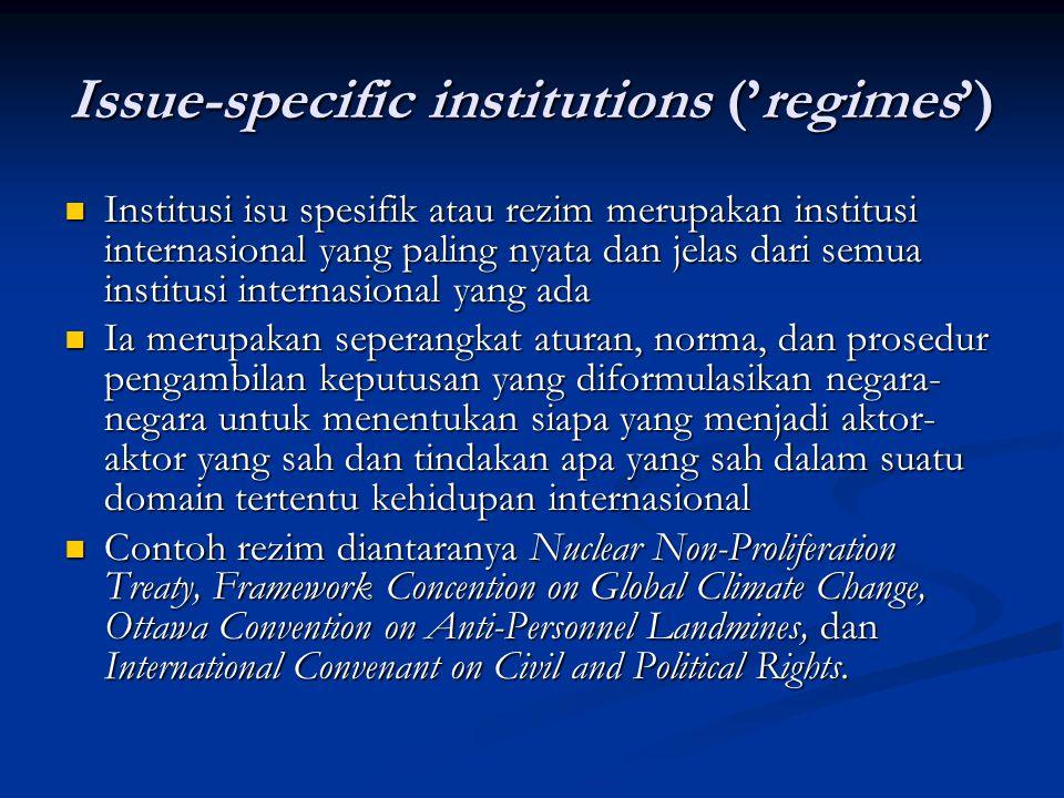 Issue-specific institutions ('regimes') Institusi isu spesifik atau rezim merupakan institusi internasional yang paling nyata dan jelas dari semua ins