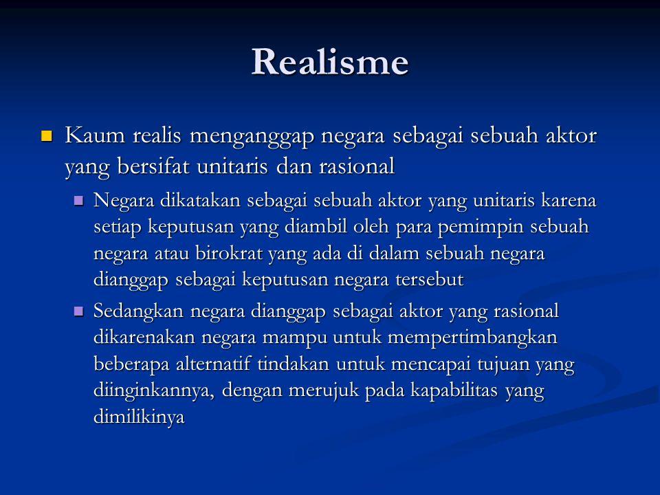 Realisme Kaum realis menganggap negara sebagai sebuah aktor yang bersifat unitaris dan rasional Kaum realis menganggap negara sebagai sebuah aktor yan