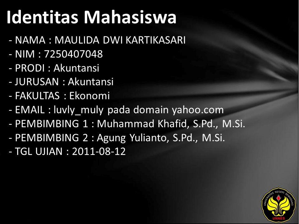 Identitas Mahasiswa - NAMA : MAULIDA DWI KARTIKASARI - NIM : 7250407048 - PRODI : Akuntansi - JURUSAN : Akuntansi - FAKULTAS : Ekonomi - EMAIL : luvly_muly pada domain yahoo.com - PEMBIMBING 1 : Muhammad Khafid, S.Pd., M.Si.